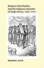 Britain's Chief Rabbis and the Religious Character of Anglo-Jewry, 1880-1970 - Benjamin J. Elton