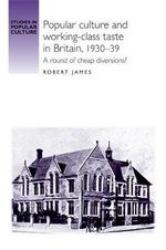 Popular Culture and Working-class Taste in Britain, 1930-39 : A round of cheap diversions? - Robert James