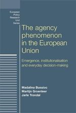 The Agency Phenomenon in the European Union : Emergence, institutionalisation and everyday decision-making