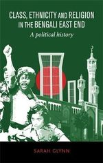 Class, Ethnicity and Religion in the Bengali East End : A Political History - Sarah Glynn