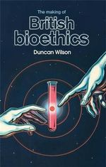 The Making of British Bioethics - Duncan Wilson