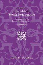 The Crisis of British Protestantism : Church Power in the Puritan Revolution, 1638-44 - Hunter Powell