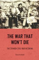 The War That Won't Die : The Spanish Civil War in Cinema - David Archibald