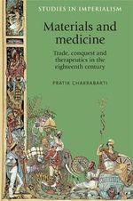 Materials and Medicine : Trade, Conquest and Therapeutics in the Eighteenth Century - Pratik Chakrabarti