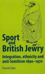 Sport and British Jewry : Integration, Ethnicity and Anti-Semitism, 1890-1970 - David Dee