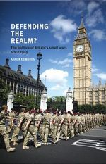 Defending the Realm? : The Politics of Britain's Small Wars Since 1945 - Aaron Edwards
