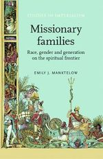 Missionary families : Race, gender and generation on the spiritual frontier - Emily J. Manktelow