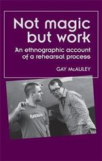 Not Magic but Work : An Ethnographic Account of a Rehearsal Process - Gay McAuley