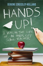 Hands Up! : A Year in the Life of an Inner City School Teacher - Oenone Crossley-Holland