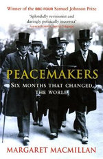 Peacemakers Six Months That Changed the World : The Paris Peace Conference of 1919 and Its Attempt to End War - Margaret MacMillan