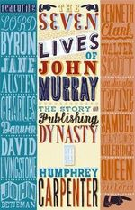 The Seven Lives of John Murray : The Story of a Publishing Dynasty - Humphrey Carpenter