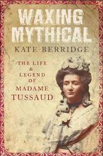 Waxing Mythical : The Life and Legend of Madame Tussaud - Kate Berridge