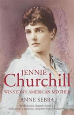 Jennie Churchill : Winston's American Mother - Anne Sebba