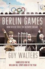 Berlin Games : How Hitler Stole the Olympic Dream - Guy Walters