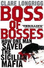 Boss of Bosses : How One Man Saved the Sicilian Mafia - Clare Longrigg
