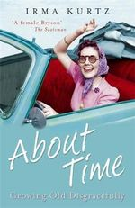 About Time : Growing Old Disgracefully - Irma Kurtz