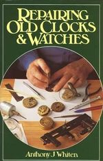 Repairing Old Clocks and Watches - Anthony Whiten
