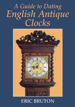 A Guide to Dating English Antique Clocks : Clocks, Diaries, and English Diurnal Form, 1660-17... - Eric Bruton