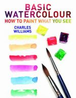 Basic Watercolour : How to Paint What You See - Charles Williams