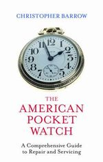 The American Pocket Watch : A Comprehensive Guide to Repair and Servicing - Christopher S. Barrow