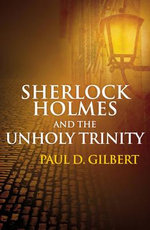 Sherlock Holmes and the Unholy Trinity - Paul D. Gilbert
