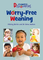 Yummy Discoveries : Worry-Free Weaning - Felicity Bertin