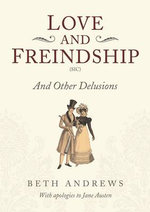 Love and Freindship : And Other Delusions - Beth Andrews