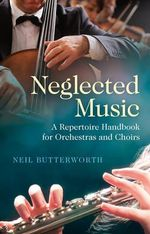 Neglected Music : A Repertoire Handbook for Orchestras and Choirs - Neil Butterworth