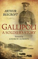 Gallipoli : A Soldier's Story - Arthur Beecroft
