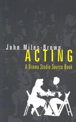 Acting : A Drama Studio Source Book - John Miles-Brown
