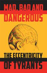 The Mad, Bad and Dangerous : The Eccentricity of Tyrants - Tom Ambrose