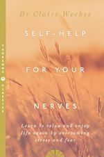 Self Help for Your Nerves : Learn to Relax and Enjoy Life Again by Overcoming Stress and Fear - Claire Weekes
