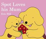 Spot Loves His Mum :  A Touch and Feel Book - Eric Hill