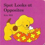 Spot Looks at Opposites : Spot Series - Eric Hill