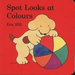 Spot Looks at Colours : Spot Series - Eric Hill