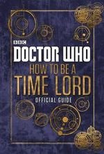 Doctor Who : How to be a Time Lord  : The Official Guide - BBC