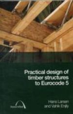 Practical Design of Timber Structures to Eurocode 5 : Planning, Managing and Completing Your Conversion - H.J. Larsen