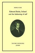 Edmund Burke, Ireland and the Fashioning of Self - Michel Fuchs