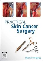 Practical Skin Cancer Surgery : From Fundamentals to Advanced - Anthony Dixon