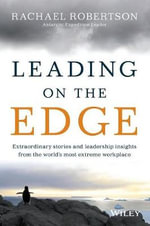 Leading on the Edge  : Extraordinary Stories & Leadership Insights from the World's Most Extreme Workplace - Rachael Robertson