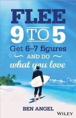 Flee 9-5 : Get 6 - 7 Figures and Do What You Love - Ben Angel