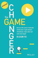 The Game Changer : How to Use the Science of Motivation With the Power of Game Design to Shift Behaviour, Shape Culture and Make Clever Happen - Jason Fox