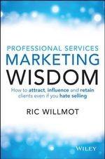 Professional Services Marketing Wisdom : How to Attract, Influence and Acquire Customers Even If You Hate Selling - Ric Willmot
