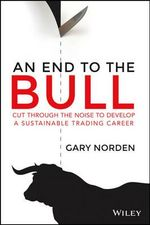 An End to the Bull : Cut Through the Noise to Develop a Sustainable Trading Career - Gary Norden