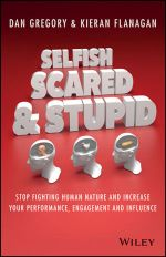Selfish, Scared and Stupid - Order Your Signed Copy!*   : Stop Fighting Human Nature and Increase Your Performance, Engagement and Influence - Kieran Flanagan