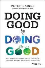 Doing Good by Doing Good : Why Creating Shared Value is the Key to Powering Business Growth and Innovation - Peter Baines