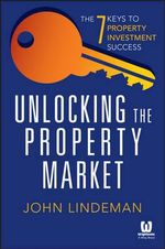 Unlocking the Property Market : The 7 Keys to Property Investment Succes - John Lindeman