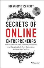 Secrets of Online Entrepreneurs : The Mavericks, Innovators and Disruptors Behind Australia's Top Online Businesses - Bernadette Schwerdt