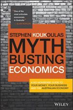 Myth-Busting Economics : A No-Nonsense Guide to Your Money, Your Business and the Australian Economy - Stephen Koukoulas