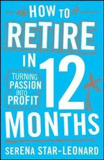 How to Retire in 12 Months : Turning Passion Into Profit - Serena Star Leonard